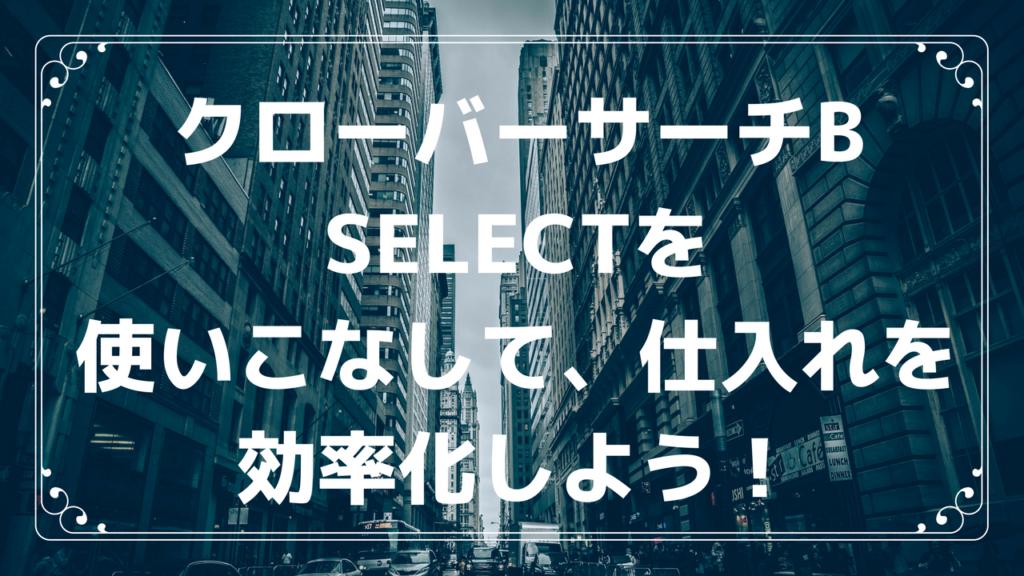 クローバーサーチB Selectを使いこなして、仕入れを効率化しよう!