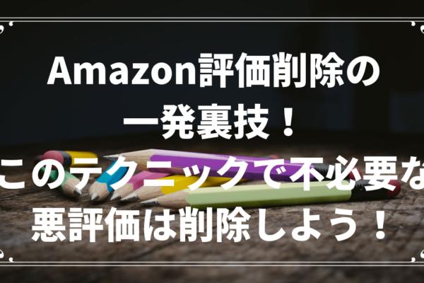 Amazon悪評価削除の一発裏技!このテクニックで不必要な悪評価は削除しよう!