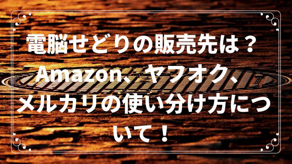 電脳せどりの販売先は?Amazon、ヤフオク、メルカリの使い分け方について!