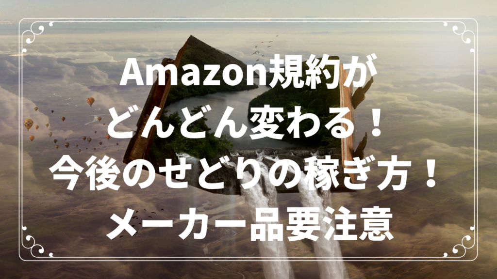 Amazon規約がどんどん変わる!今後のせどりの稼ぎ方!メーカー品要注意