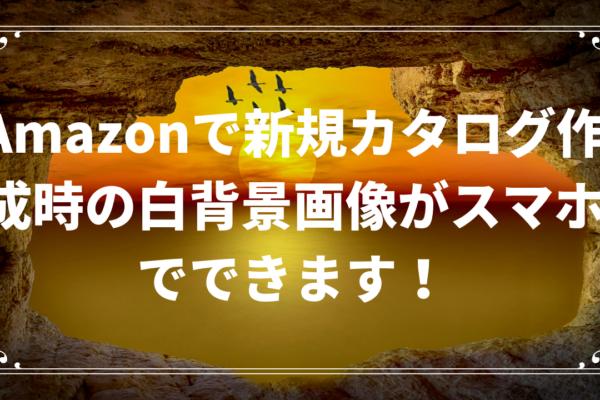 Amazonで新規カタログ作成時の白背景画像がスマホでできます!