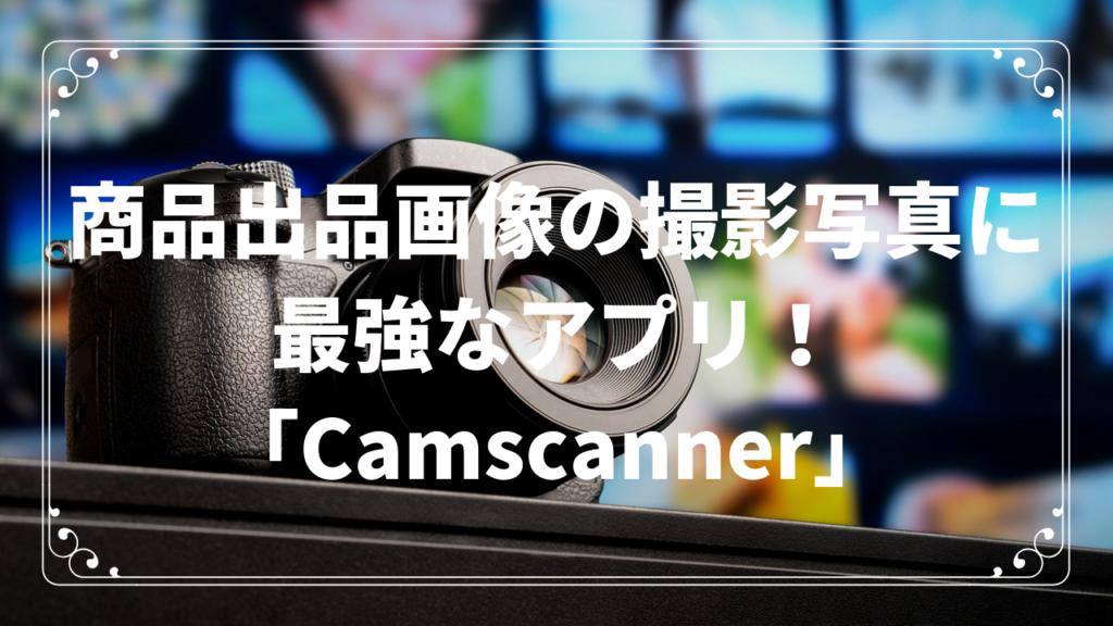 商品出品画像の撮影写真に最強なアプリ!「Camscanner」