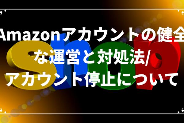 Amazonアカウントの健全な運営と対処法/アカウント停止について